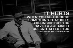 It hurts when you go through something that kills you inside but you have to act like it doesn't affect you.