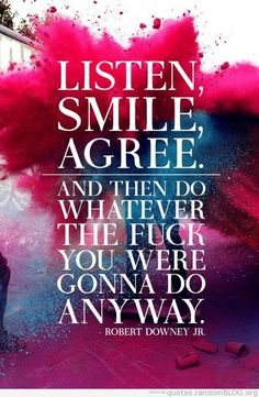 Listen. Smile. Agree. And then do whatever the fuck you were gonna do anyway. - RDJ