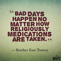 quote by Heather East Tenney: Bad days happen now matter how religiously medications are taken.
