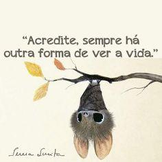 Se a vida não tá fácil, tente vê-lá de outro ângulo, de outra maneira, afinal com o tempo tudo se ajeitar...