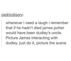You know he'd schedule regular visits with the Dursleys just to annoy the ever living crap out of them.