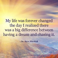 """""""My life was forever changed the day I realized there was a big difference between having a dream and chasing it."""" - Steve Maraboli #quote"""