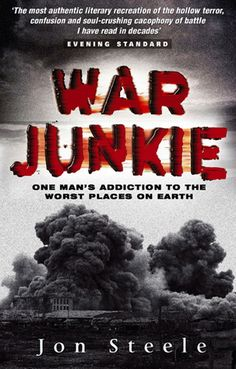 'War Junkie: One Man's Addiction to the Worst Places on Earth'  by Jon Steele