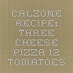 Calzone Recipe: Three Cheese Pizza - 12 Tomatoes