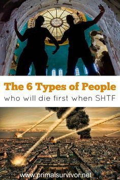 The 6 Types of People Who Will Die First When SHTF. We all like to believe that we'd fare well if a disaster hit. At least, those of us who think about disaster preparedness believe that they'd survive (the rest aren't even willing to admit that a disaster could impact them!). I firmly believe that anyone – regardless of health or physical ability – can survive a disaster with the right amount of planning.