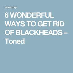 6 WONDERFUL WAYS TO GET RID OF BLACKHEADS – Toned
