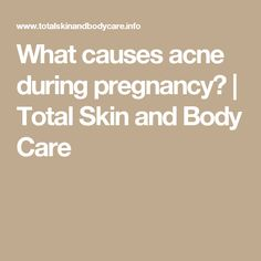 What causes acne during pregnancy? | Total Skin and Body Care