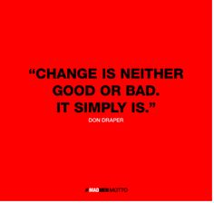 Change is neither good or bad. It simply Is. Don Draper