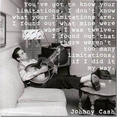"""""""You've got to know your limitations. I don't know what your limitations are. I found out what mine were when I was twelve. I found out that there weren't too many limitations, if I did it my way."""" Johnny Cash. Quotes."""