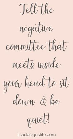 Tell the negative committee that meets inside your head to sit down & be Quiet! Be inspired! Come and join the heart-centered women at Lisa Designs Life! quotes quotes about love quotes for teens quotes god quotes motivation Positive Quotes For Life Encouragement, Positive Quotes For Life Happiness, Positive Quotes For Women, Encouraging Quotes For Women, Funny Positive Quotes, Positive Quotes Anxiety, Positive Relationship Quotes, Encourage Quotes, Positive Thoughts Quotes