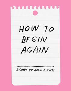 How To Begin Again – Adam J. Kurtz for Design*Sponge