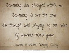 Something has changed within me Something is not the same I'm through with playing by the rules Of someone else's game