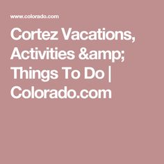 Cortez Vacations, Activities & Things To Do  | Colorado.com