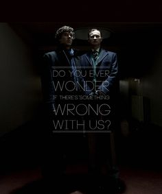 Sherlock & Mycroft. Do you ever wonder if there's something wrong with us?