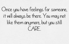 This is so very true. Even with the ex. I may not love him but ill always care!