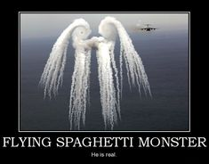 """""""Flying Spaghetti Monster"""" religion (Pastafarianism, is anti-creationism movement in public schools founded by Bobby Henderson in 2005) • wiki: http://en.wikipedia.org/wiki/Flying_Spaghetti_Monster • depicted: poster """"He is Real"""""""
