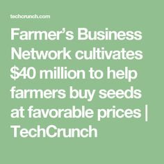 Farmer's Business Network cultivates $40 million to help farmers buy seeds at favorable prices  |  TechCrunch