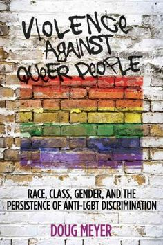 Violence Against Queer People: Race Class Gender and the Persistence of Anti-Lgbt Discrimination