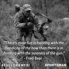 "There's more fun in hunting with the handicap of the bow than there is in hunting with the sureness of the gun - Fred Bear. ""it's a different kind of rush"""