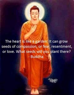 """The heart is like a garden. It can grow seeds of compassion, or fear, resentment or love. What seeds will you plant there?"" ~ Buddha"