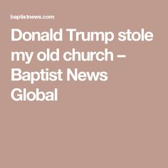 Donald Trump stole my old church – Baptist News Global this is a great read - hits the nail on the head !!! Click this and read the article !!!