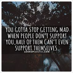 You gotta stop getting mad when people don't support you, half of them can't even support themselves. Time Quotes, Quotes For Him, Wisdom Quotes, Great Quotes, Quotes To Live By, Flirting Quotes, Dating Quotes, Relationship Quotes, Sales Quotes