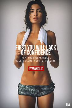 First, You Will Lack Of Confidence  Then your weaknesses will become your strengths.  http://www.gymaholic.co