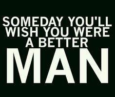 Someday you'll wish you were a better man.