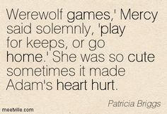 Patricia Briggs: Werewolf games,'Mercy said solemnly, 'play for keeps, or go home.' she was so cute sometimes it made adam's heart hurt.