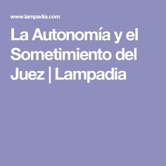 La Autonomía y el Sometimiento del Juez   Lampadia