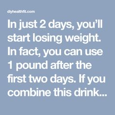 In just 2 days, you'll start losing weight. In fact, you can use 1 pound after the first two days. If you combine this drink will regular exercise, the ...