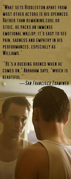 """I Saw The Light Review. San Francisco Examiner: """"What sets Hiddleston apart from most other actors is his openness. Rather than remaining cool or stoic, he packs an immense emotional wallop; it's easy to see pain, sadness and empathy in his performances, especially as Williams."""" Link: http://www.sfexaminer.com/marc-abraham-tom-hiddleston-bring-hank-williams-light/"""