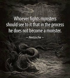 """Whoever fights monsters should see to it that in the process he does not become a monster."" -Nietzsche"