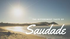 The bittersweet taste of Saudade