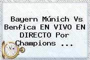 http://tecnoautos.com/wp-content/uploads/imagenes/tendencias/thumbs/bayern-munich-vs-benfica-en-vivo-en-directo-por-champions.jpg Champions League. Bayern Múnich vs Benfica EN VIVO EN DIRECTO por Champions ..., Enlaces, Imágenes, Videos y Tweets - http://tecnoautos.com/actualidad/champions-league-bayern-munich-vs-benfica-en-vivo-en-directo-por-champions/