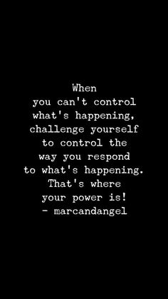 When you can't control what's happening, challenge yourself to control the way you respond to what's happening. That's where your power is!