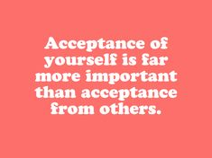 Acceptance of yourself is far more important than acceptance from others.