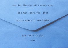 one day the sky will crack open and the stars will pour out in waves of moonlight-  and there is your love.