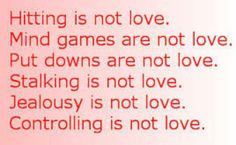 NOT LOVE = Hitting, Mind Games, Put Downs, Stalking, Jealousy, Control