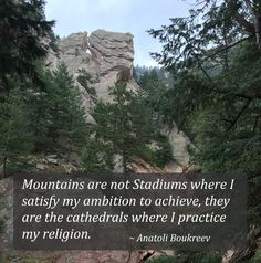 """Mountains are not Stadiums where I satisfy my ambition to achieve, they are the cathedrals where I practice my religion."" ~ Anatoli Boukreev #quote"