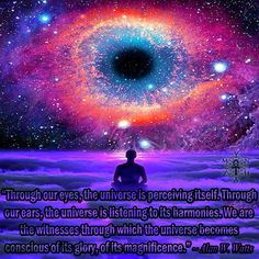 """""""Through our eyes, the universe is perceiving itself. Through our ears, the universe is listening to its harmonies. We are the witnesses through which the universe becomes conscious of its glory, of its magnificence."""" ~ Alan Watts"""