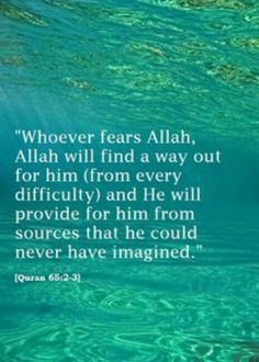 """ Whoever fears Allah, Allah will find a Way Out for him ( from every difficulty ) and He will provide for him from sources that he could never have imagined "". Quran - 65 :2 - 3"