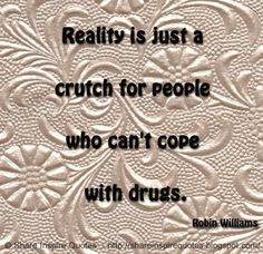 Reality is just a crutch for people who can't cope with drugs. ~Robin Williams #FamousPeople #famousquotes #famouspeoplequotes #famousquotesandsayings #famouspeoplequotesandsayings #quotesbyfamouspeople #quotesbyrobinwilliams #robinwilliams #robinwilliamsquotes #reality #crutch #people #cope #drugs #shareinspirequotes #share #inspire #quotes