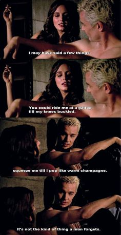 """""""I may have said s few things."""" """"You could ride me at a gallop until my knees buckled. Squeeze me til I pop like warm champagne. It's not the kind of thing a man forgets."""" - Faith and Spike - Dirty Girls (S7 E18)"""