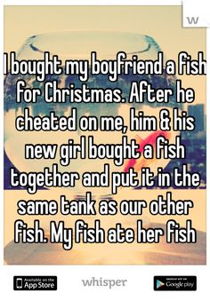 I bought my boyfriend a fish for Christmas. After he cheated on me, him & his new girl bought a fish together and put it in the same tank as our other fish. My fish ate her fish