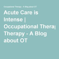 Acute Care is Intense | Occupational Therapy - A Blog about OT