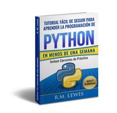 Python: Tutorial Fácil de Seguir Para Aprender la Programación de Python en Menos de una Semana  Descargar Gratis PDF EPUB Python: Tutorial Fácil de Seguir Para Aprender la Programación de Python en Menos de una Semana: Con Ejercicios de Práctica (Spanish Edition) de R. M. Lewis  El lenguaje de programación Python ha sido visto como uno de los mejores a utilizar. Tiene una gran biblioteca a usar es fácil de leer y tiene todas las ventajas que vas a necesitar cuando primero aprender cómo se…