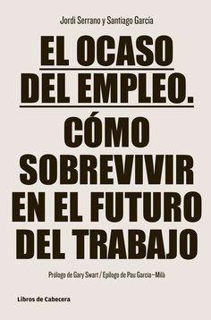 El Ocaso del empleo : cómo sobrevivir en el futuro del trabajo / Jordi Serrano y Santiago García ; prólogo de Gary Swart