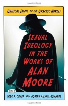 Sexual ideology in the works of Alan Moore : critical essays on the graphic novels / edited by Todd A. Comer and Joseph Michael Sommers - Jefferson, North Carolina : McFarland & Company, Inc., Publishers, cop. 2012