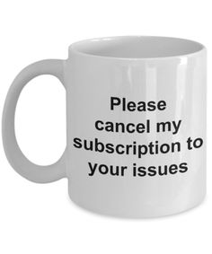 Snarky Coffee Mug - Please Cancel My Subscription to Your Issues Ceramic Coffee Cup Gift - Mugs & Cups - Coffee Mug Quotes, Coffee Facts, Funny Coffee Mugs, Coffee Humor, Funny Mugs, Coffee Lyrics, Ceramic Coffee Cups, Ceramic Mugs, Lake Michigan